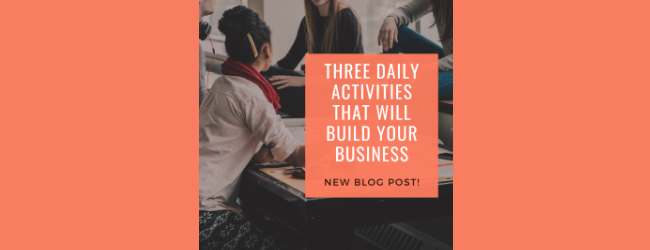 Three Daily Activities That Will Build Your Business